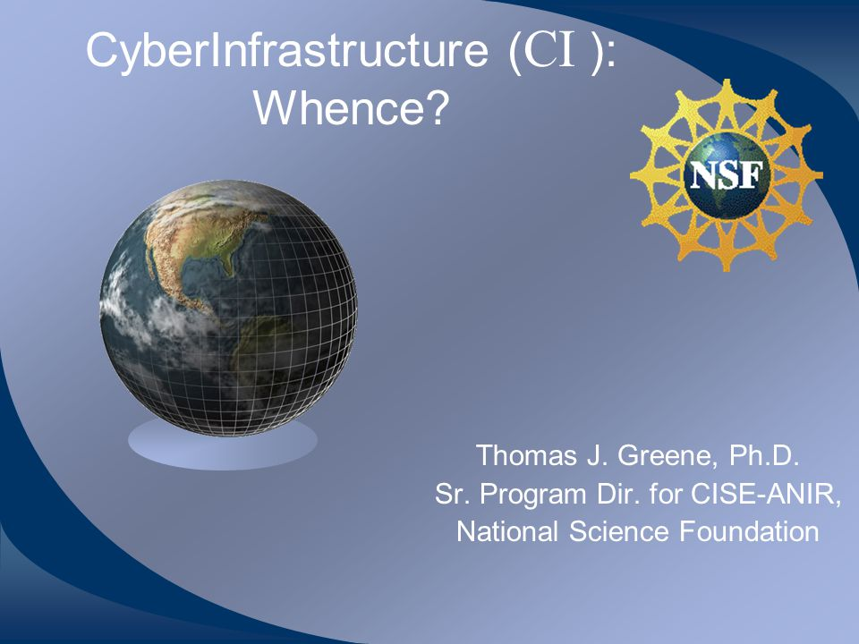 CyberInfrastructure ( CI ): Whence. Thomas J. Greene, Ph.D.