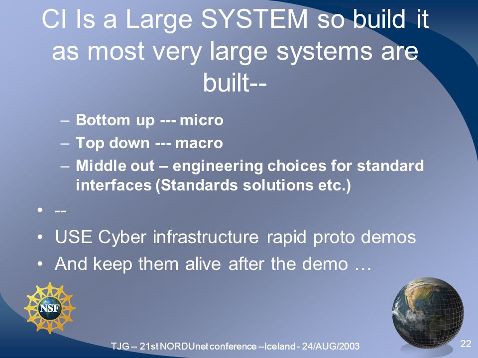 TJG -- 21st NORDUnet conference --Iceland - 24/AUG/2003 22 CI Is a Large SYSTEM so build it as most very large systems are built-- –Bottom up --- micro –Top down --- macro –Middle out – engineering choices for standard interfaces (Standards solutions etc.) -- USE Cyber infrastructure rapid proto demos And keep them alive after the demo …