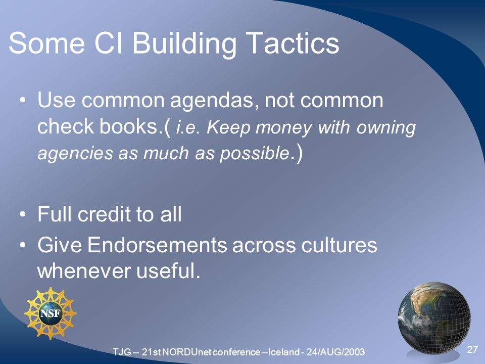 TJG -- 21st NORDUnet conference --Iceland - 24/AUG/2003 27 Some CI Building Tactics Use common agendas, not common check books.( i.e.