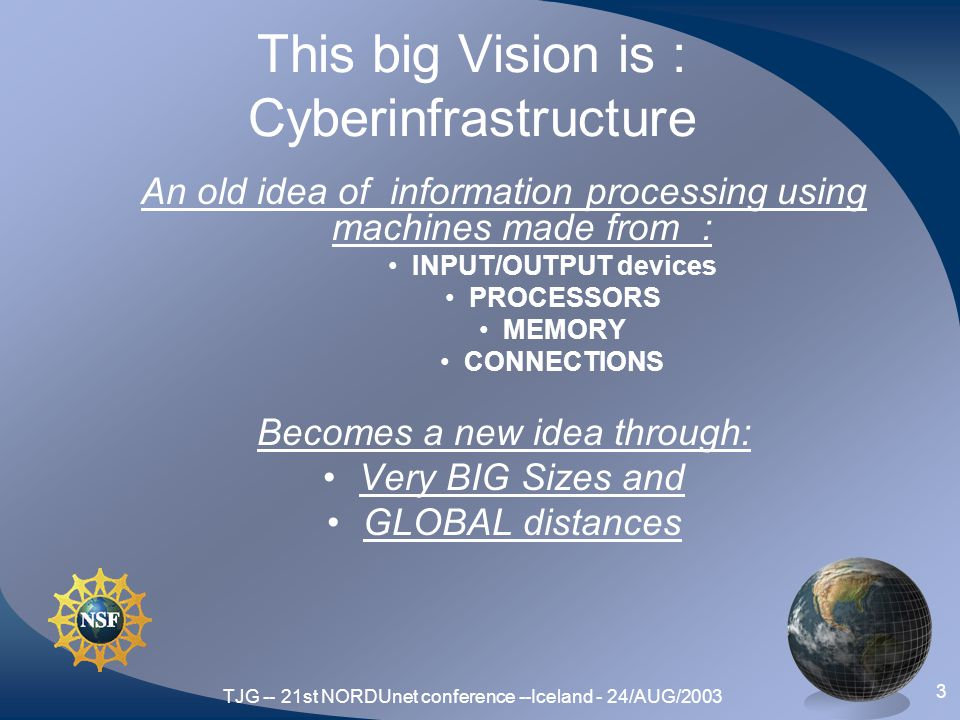 TJG -- 21st NORDUnet conference --Iceland - 24/AUG/2003 3 This big Vision is : Cyberinfrastructure An old idea of information processing using machines made from : INPUT/OUTPUT devices PROCESSORS MEMORY CONNECTIONS Becomes a new idea through: Very BIG Sizes and GLOBAL distances