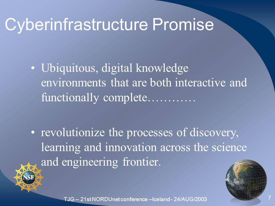 TJG -- 21st NORDUnet conference --Iceland - 24/AUG/2003 7 Cyberinfrastructure Promise Ubiquitous, digital knowledge environments that are both interactive and functionally complete………… revolutionize the processes of discovery, learning and innovation across the science and engineering frontier.