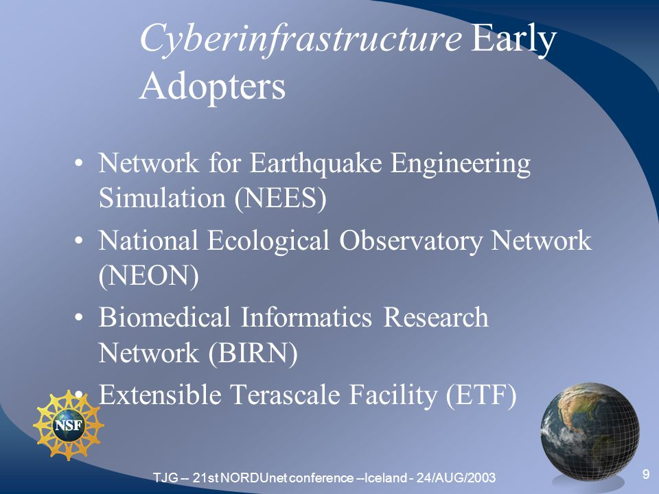 TJG -- 21st NORDUnet conference --Iceland - 24/AUG/2003 9 Cyberinfrastructure Early Adopters Network for Earthquake Engineering Simulation (NEES) National Ecological Observatory Network (NEON) Biomedical Informatics Research Network (BIRN) Extensible Terascale Facility (ETF)