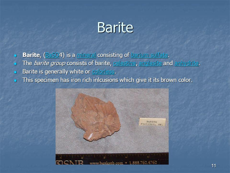 11 Barite Barite, (BaSO4) is a mineral consisting of barium sulfate.