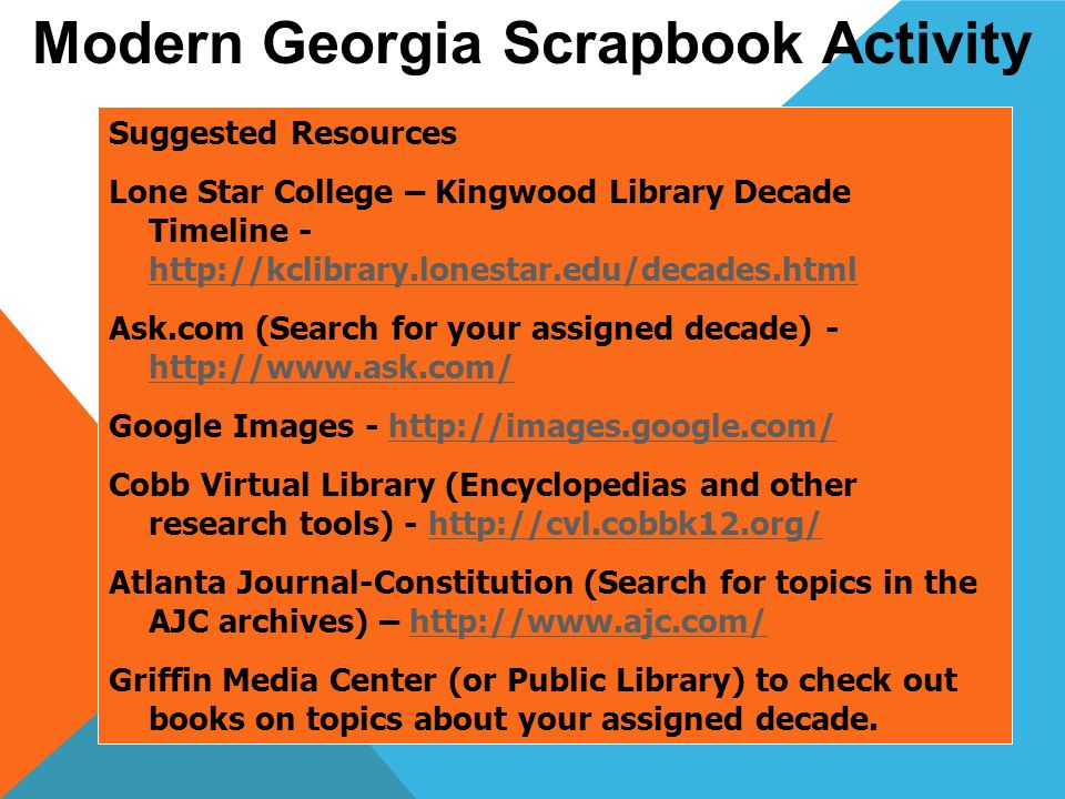 Suggested Resources Lone Star College – Kingwood Library Decade Timeline - http://kclibrary.lonestar.edu/decades.html http://kclibrary.lonestar.edu/decades.html Ask.com (Search for your assigned decade) - http://www.ask.com/ http://www.ask.com/ Google Images - http://images.google.com/http://images.google.com/ Cobb Virtual Library (Encyclopedias and other research tools) - http://cvl.cobbk12.org/http://cvl.cobbk12.org/ Atlanta Journal-Constitution (Search for topics in the AJC archives) – http://www.ajc.com/http://www.ajc.com/ Griffin Media Center (or Public Library) to check out books on topics about your assigned decade.