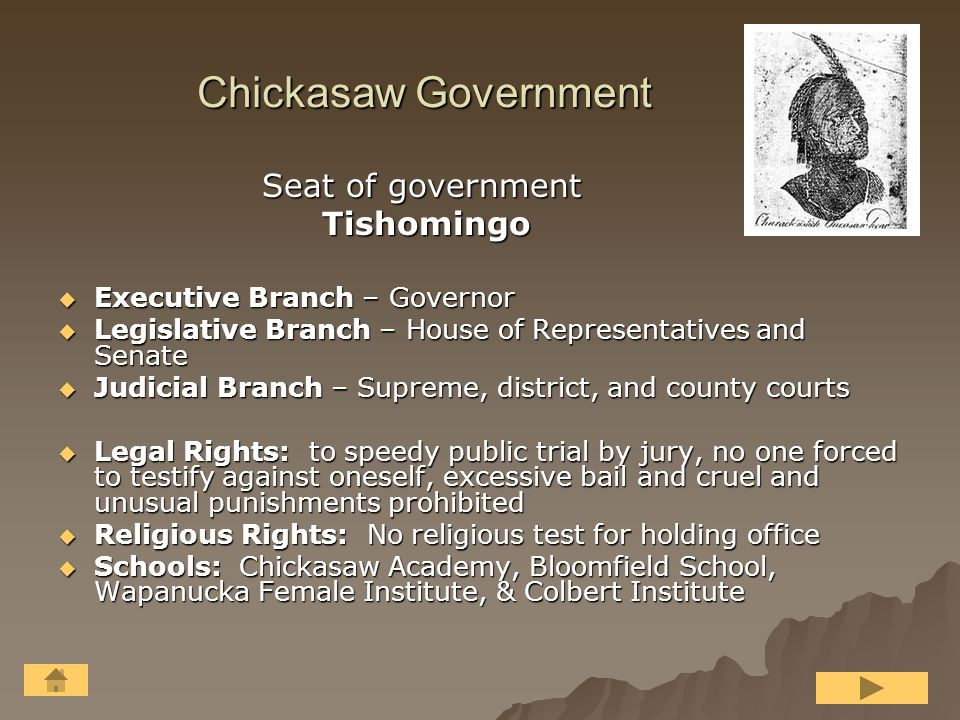 Choctaw Government Seat of government Seat of government Nahih Wayah Nahih Wayah  Executive Branch – Principal Chief and 3 district chiefs  Legislative Branch – Senate ( 4 per district) and House of Representatives (1 per 1,000 persons)  Judicial Branch – Supreme, circuit and county courts  Rights: to speedy and public jury trial, excessive bail prohibited, accused had right to be heard  Religious Rights: No provision except that there was no religious test for public office  Schools: academies provided in all districts opening after 1840