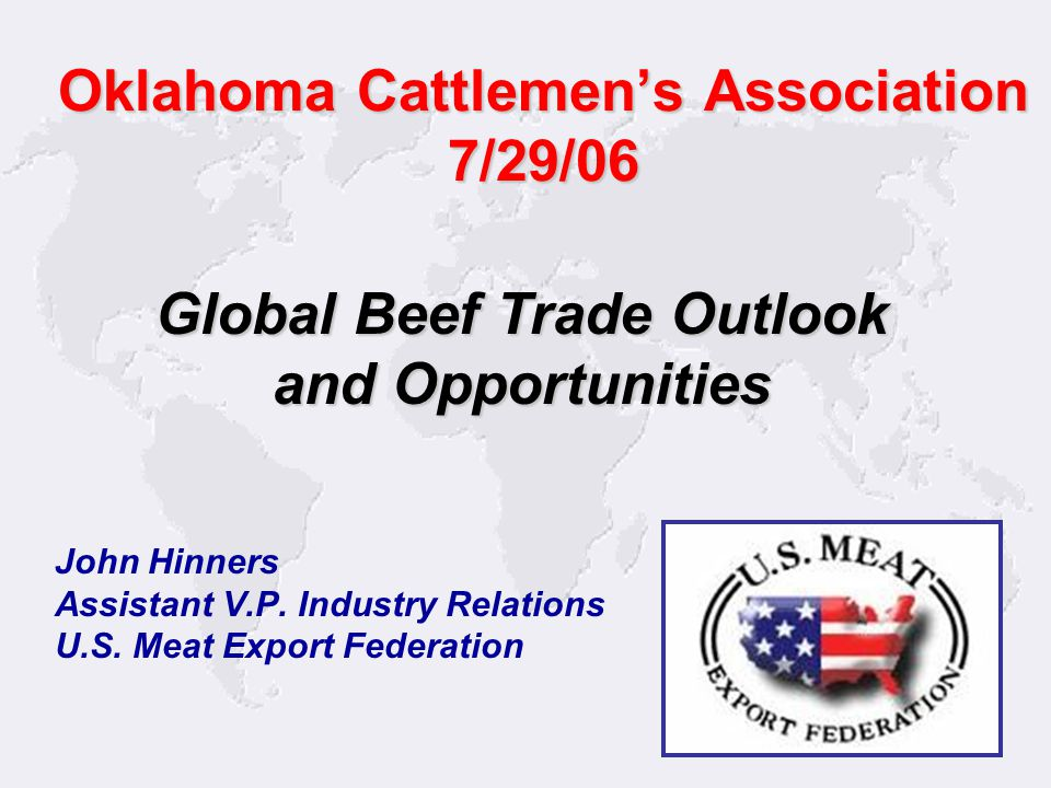 1 John Hinners Assistant V.P. Industry Relations U.S. Meat Export Federation Global Beef Trade Outlook and Opportunities Oklahoma Cattlemen's Associat