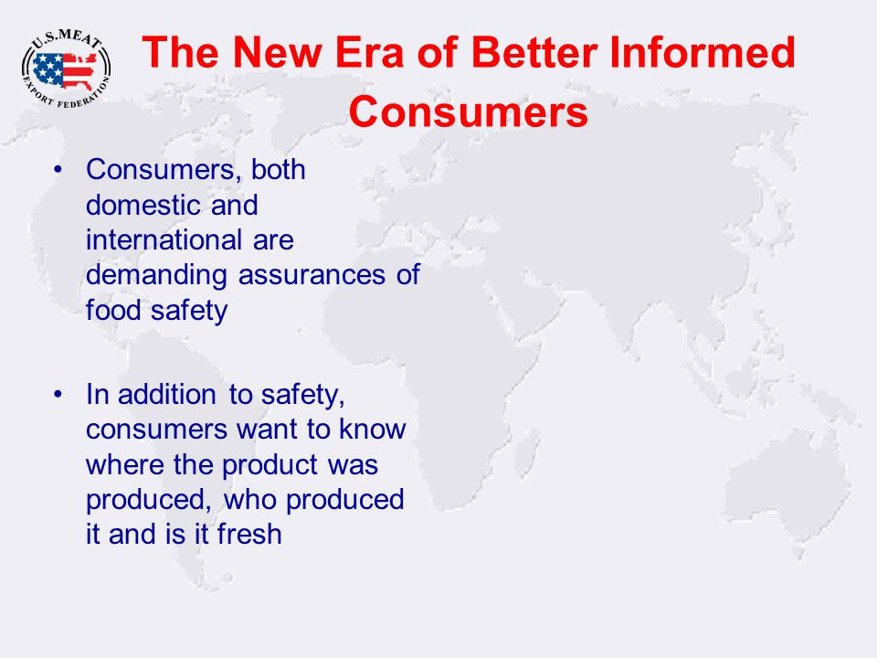 The New Era of Better Informed Consumers Consumers, both domestic and international are demanding assurances of food safety In addition to safety, con