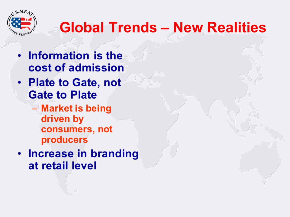 Global Trends – New Realities Information is the cost of admission Plate to Gate, not Gate to Plate –Market is being driven by consumers, not producer