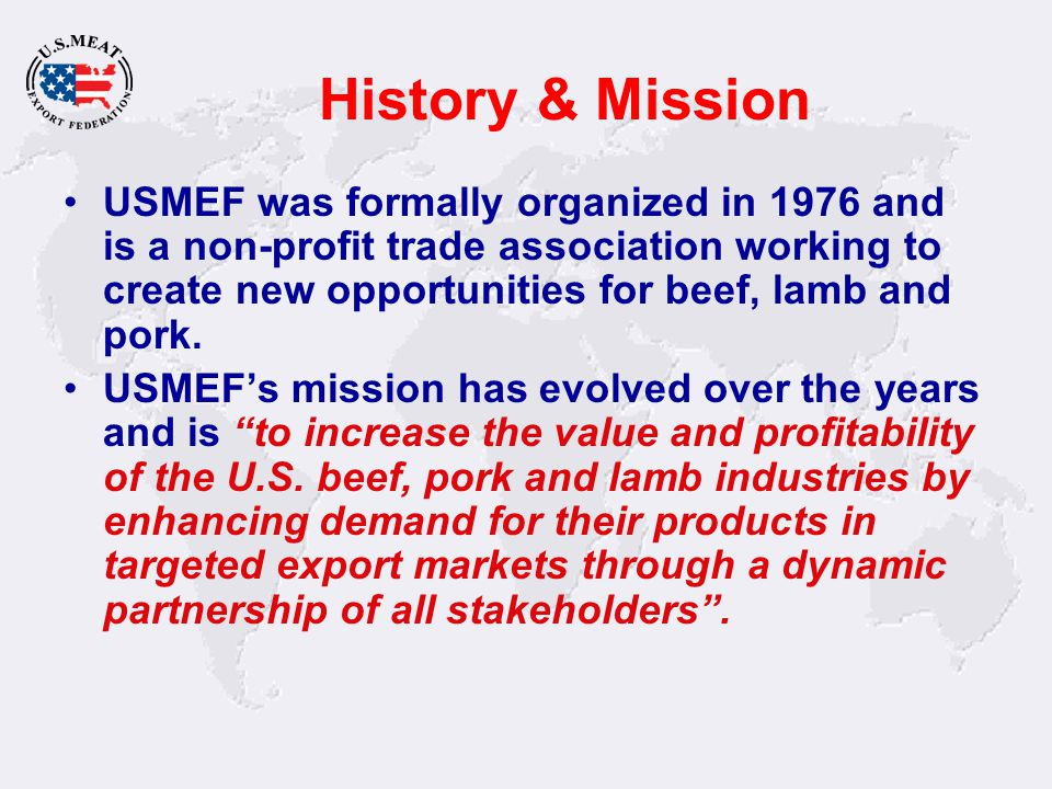 History & Mission USMEF was formally organized in 1976 and is a non-profit trade association working to create new opportunities for beef, lamb and po