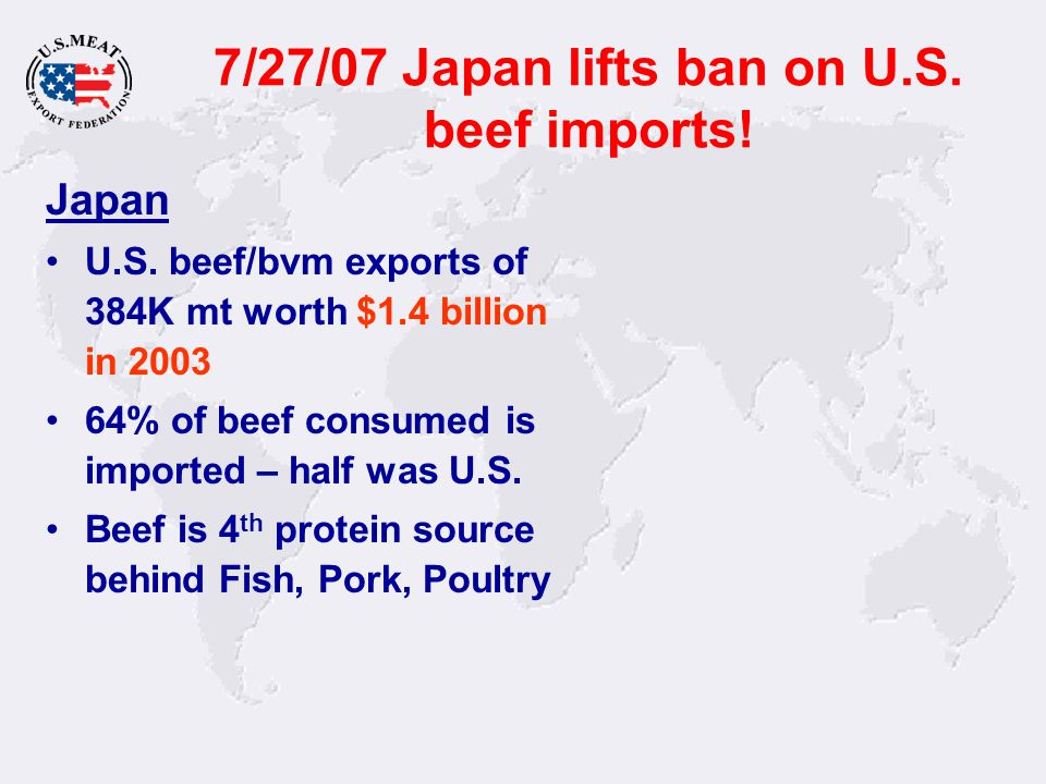 7/27/07 Japan lifts ban on U.S. beef imports! Japan U.S. beef/bvm exports of 384K mt worth $1.4 billion in 2003 64% of beef consumed is imported – hal