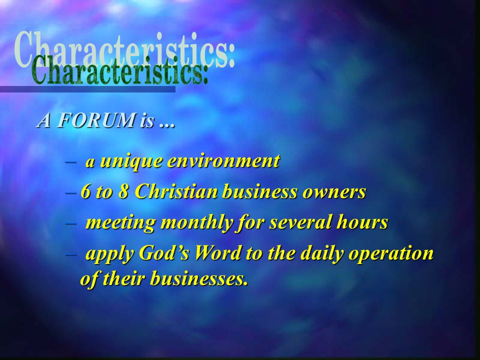 A FORUM is... – a unique environment –6 to 8 Christian business owners – meeting monthly for several hours – apply God's Word to the daily operation o