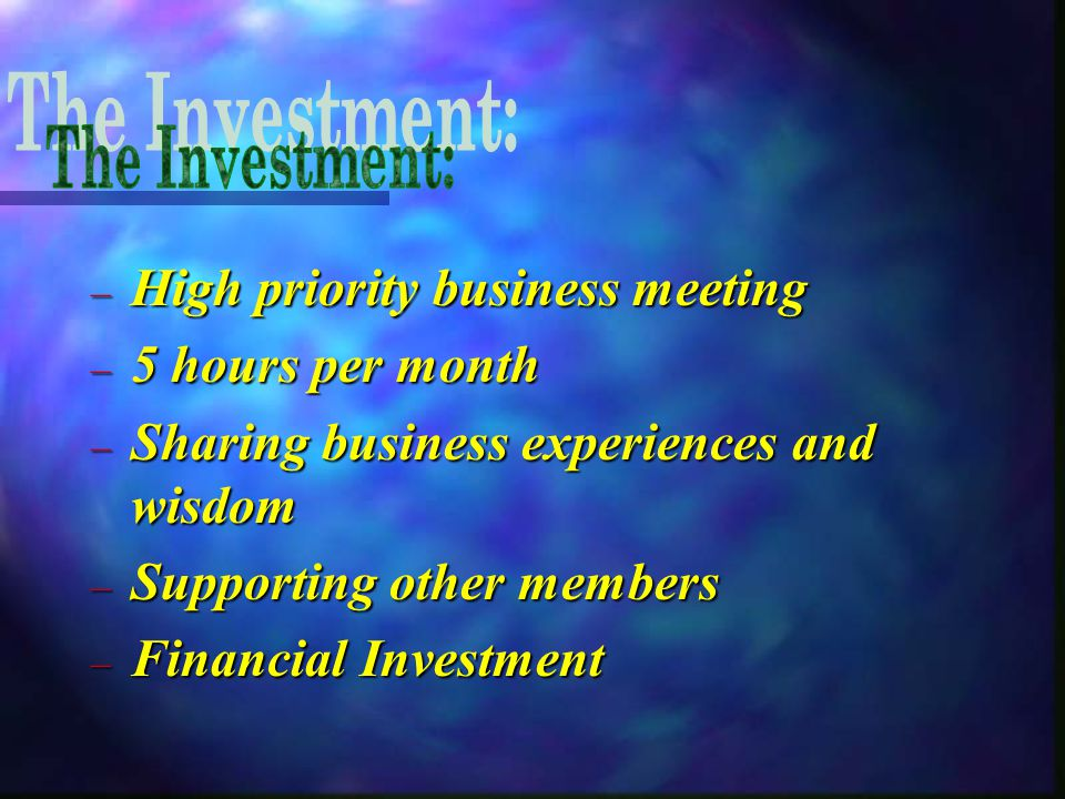 – High priority business meeting – 5 hours per month – Sharing business experiences and wisdom – Supporting other members – Financial Investment