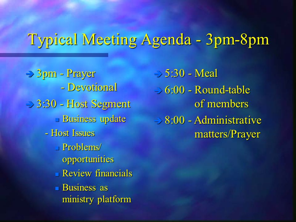 Typical Meeting Agenda - 3pm-8pm è 3pm - Prayer - Devotional è 3:30 - Host Segment n Business update - Host Issues - Host Issues n Problems/ opportuni