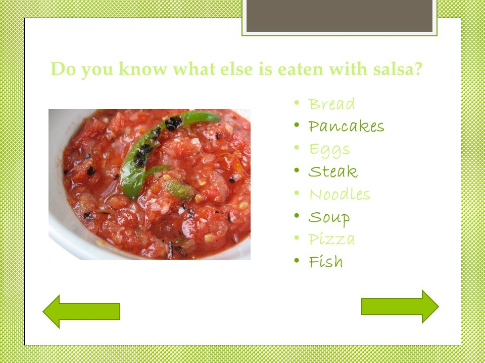  Salsa is usually eaten with chips. It has tomatoes, onions, and peppers in it.