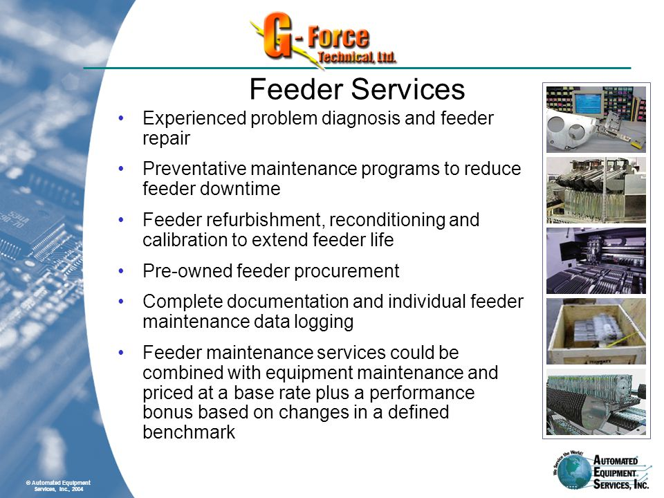 © Automated Equipment Services, Inc., 2004 Feeder Services Experienced problem diagnosis and feeder repair Preventative maintenance programs to reduce feeder downtime Feeder refurbishment, reconditioning and calibration to extend feeder life Pre-owned feeder procurement Complete documentation and individual feeder maintenance data logging Feeder maintenance services could be combined with equipment maintenance and priced at a base rate plus a performance bonus based on changes in a defined benchmark
