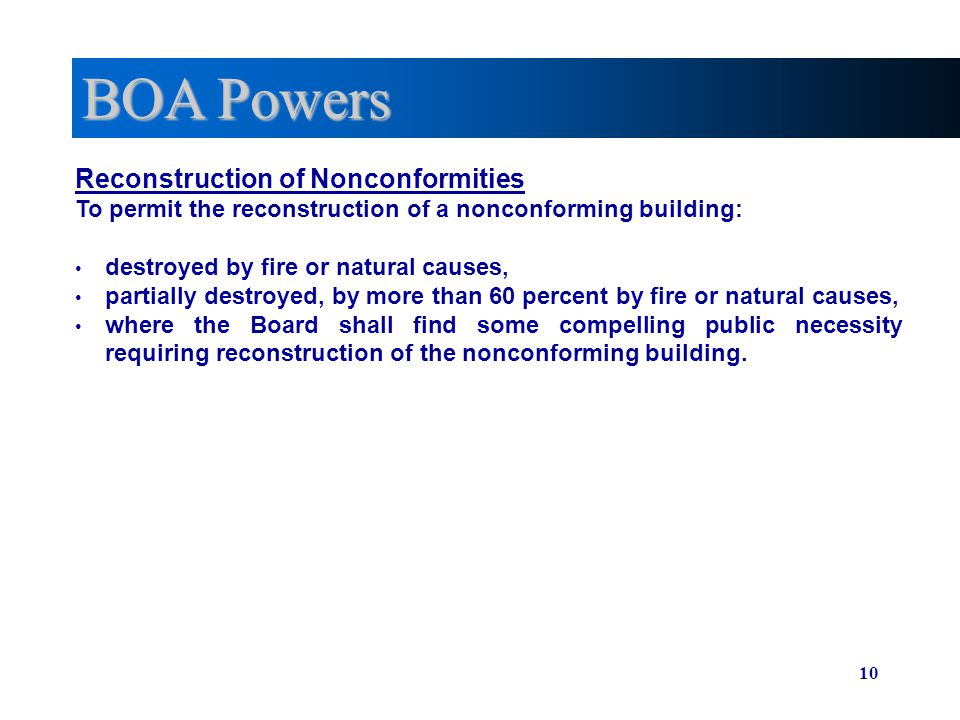 10 BOA Powers Reconstruction of Nonconformities To permit the reconstruction of a nonconforming building: destroyed by fire or natural causes, partially destroyed, by more than 60 percent by fire or natural causes, where the Board shall find some compelling public necessity requiring reconstruction of the nonconforming building.