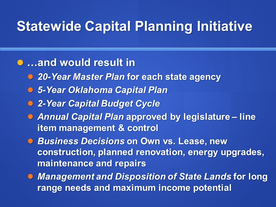 Statewide Capital Planning Initiative …and would result in …and would result in 20-Year Master Plan for each state agency 20-Year Master Plan for each state agency 5-Year Oklahoma Capital Plan 5-Year Oklahoma Capital Plan 2-Year Capital Budget Cycle 2-Year Capital Budget Cycle Annual Capital Plan approved by legislature – line item management & control Annual Capital Plan approved by legislature – line item management & control Business Decisions on Own vs.