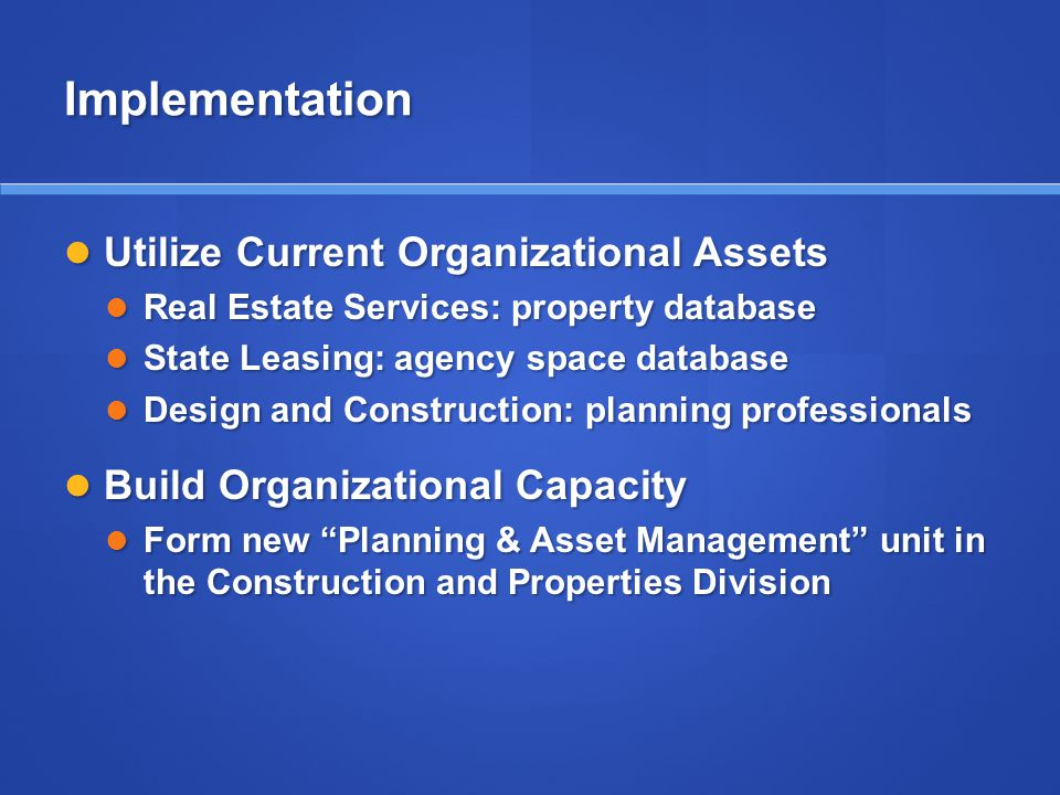 Implementation Utilize Current Organizational Assets Utilize Current Organizational Assets Real Estate Services: property database Real Estate Services: property database State Leasing: agency space database State Leasing: agency space database Design and Construction: planning professionals Design and Construction: planning professionals Build Organizational Capacity Build Organizational Capacity Form new Planning & Asset Management unit in the Construction and Properties Division Form new Planning & Asset Management unit in the Construction and Properties Division