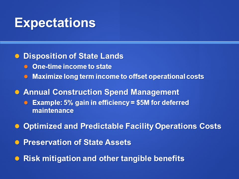 Expectations Disposition of State Lands Disposition of State Lands One-time income to state One-time income to state Maximize long term income to offset operational costs Maximize long term income to offset operational costs Annual Construction Spend Management Annual Construction Spend Management Example: 5% gain in efficiency = $5M for deferred maintenance Example: 5% gain in efficiency = $5M for deferred maintenance Optimized and Predictable Facility Operations Costs Optimized and Predictable Facility Operations Costs Preservation of State Assets Preservation of State Assets Risk mitigation and other tangible benefits Risk mitigation and other tangible benefits