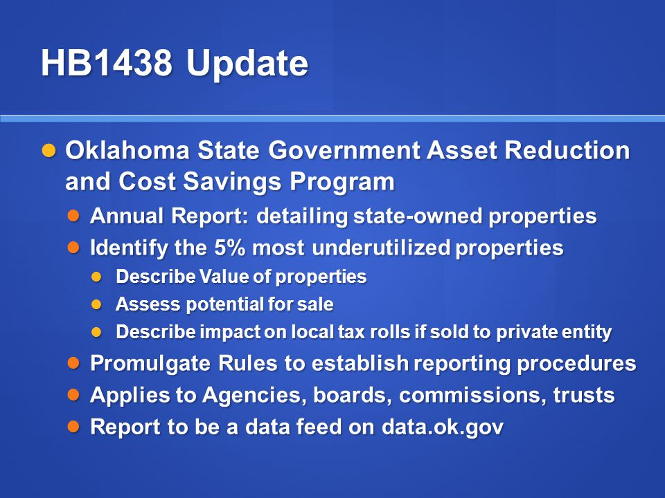 HB1438 Update Oklahoma State Government Asset Reduction and Cost Savings Program Oklahoma State Government Asset Reduction and Cost Savings Program Annual Report: detailing state-owned properties Annual Report: detailing state-owned properties Identify the 5% most underutilized properties Identify the 5% most underutilized properties Describe Value of properties Describe Value of properties Assess potential for sale Assess potential for sale Describe impact on local tax rolls if sold to private entity Describe impact on local tax rolls if sold to private entity Promulgate Rules to establish reporting procedures Promulgate Rules to establish reporting procedures Applies to Agencies, boards, commissions, trusts Applies to Agencies, boards, commissions, trusts Report to be a data feed on data.ok.gov Report to be a data feed on data.ok.gov