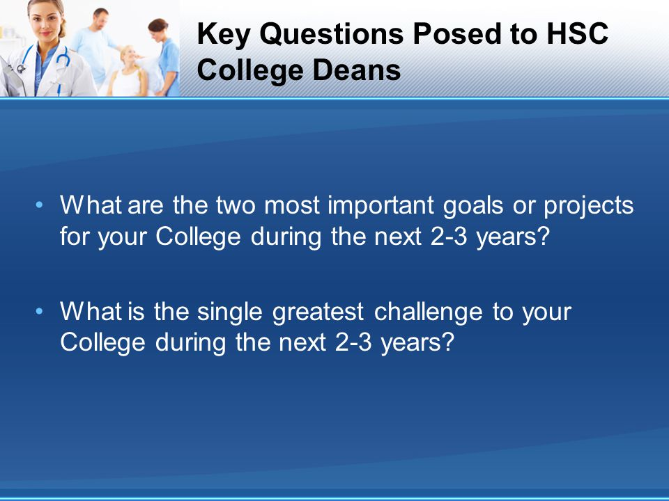 Key Questions Posed to HSC College Deans What are the two most important goals or projects for your College during the next 2-3 years? What is the sin