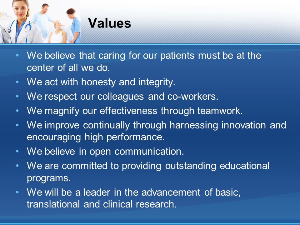 Values We believe that caring for our patients must be at the center of all we do. We act with honesty and integrity. We respect our colleagues and co