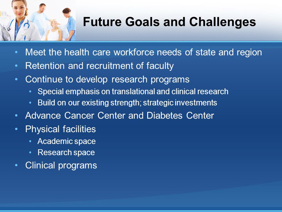 Future Goals and Challenges Meet the health care workforce needs of state and region Retention and recruitment of faculty Continue to develop research