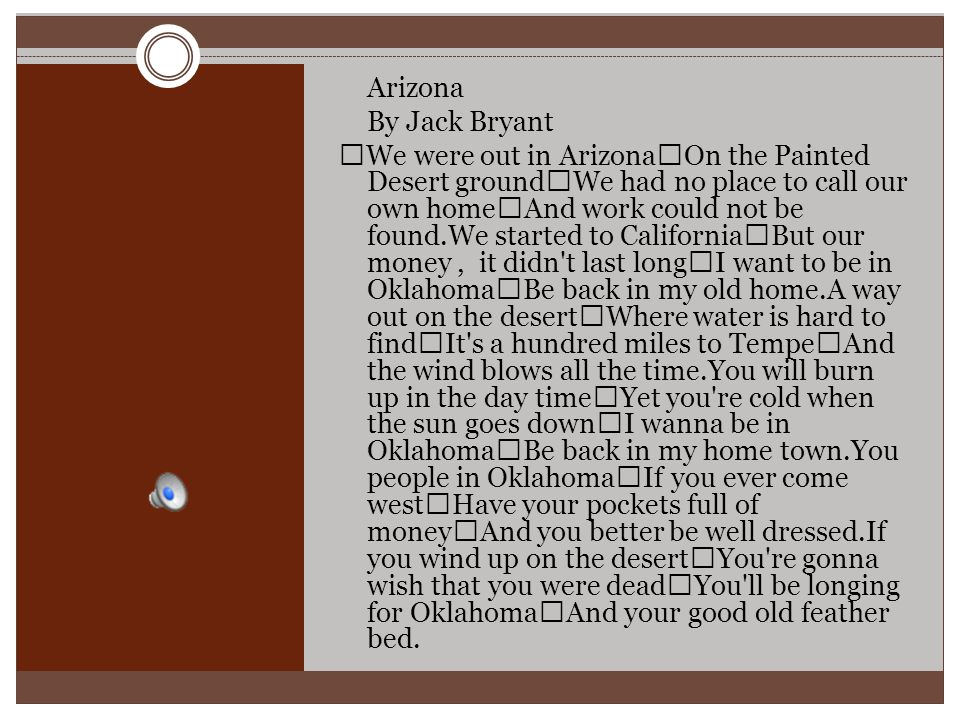 Arizona By Jack Bryant We were out in Arizona On the Painted Desert ground We had no place to call our own home And work could not be found.We started to California But our money, it didn t last long I want to be in Oklahoma Be back in my old home.A way out on the desert Where water is hard to find It s a hundred miles to Tempe And the wind blows all the time.You will burn up in the day time Yet you re cold when the sun goes down I wanna be in Oklahoma Be back in my home town.You people in Oklahoma If you ever come west Have your pockets full of money And you better be well dressed.If you wind up on the desert You re gonna wish that you were dead You ll be longing for Oklahoma And your good old feather bed.
