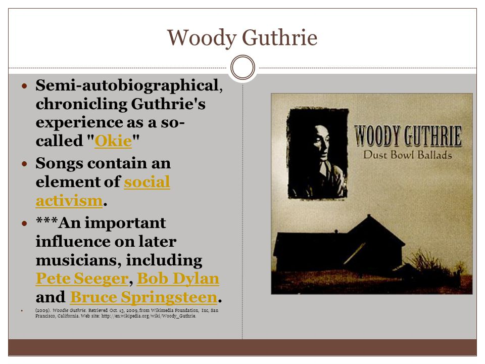 Woody Guthrie Semi-autobiographical, chronicling Guthrie s experience as a so- called Okie Okie Songs contain an element of social activism.social activism ***An important influence on later musicians, including Pete Seeger, Bob Dylan and Bruce Springsteen.