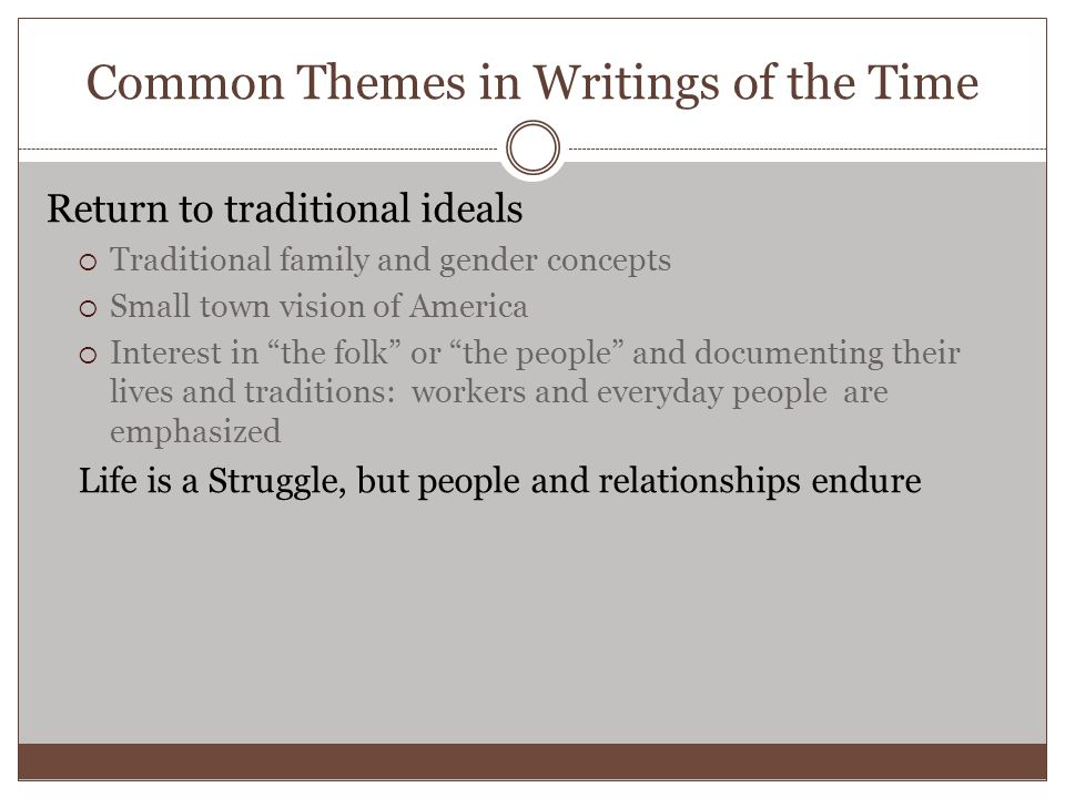 Common Themes in Writings of the Time Return to traditional ideals  Traditional family and gender concepts  Small town vision of America  Interest in the folk or the people and documenting their lives and traditions: workers and everyday people are emphasized Life is a Struggle, but people and relationships endure