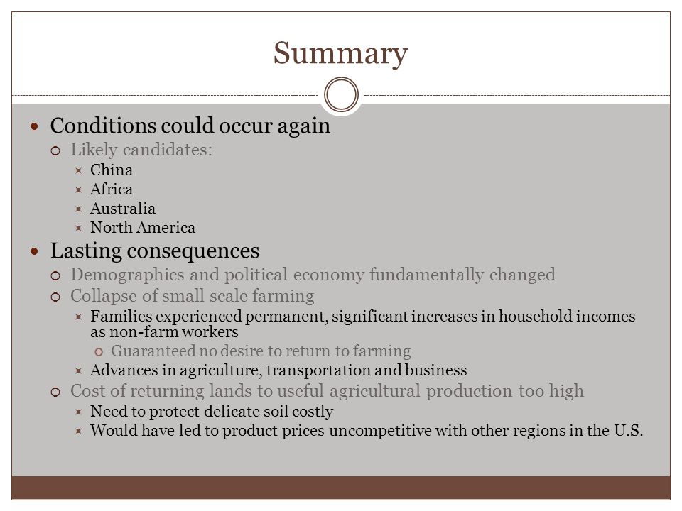 Summary Conditions could occur again  Likely candidates:  China  Africa  Australia  North America Lasting consequences  Demographics and political economy fundamentally changed  Collapse of small scale farming  Families experienced permanent, significant increases in household incomes as non-farm workers Guaranteed no desire to return to farming  Advances in agriculture, transportation and business  Cost of returning lands to useful agricultural production too high  Need to protect delicate soil costly  Would have led to product prices uncompetitive with other regions in the U.S.