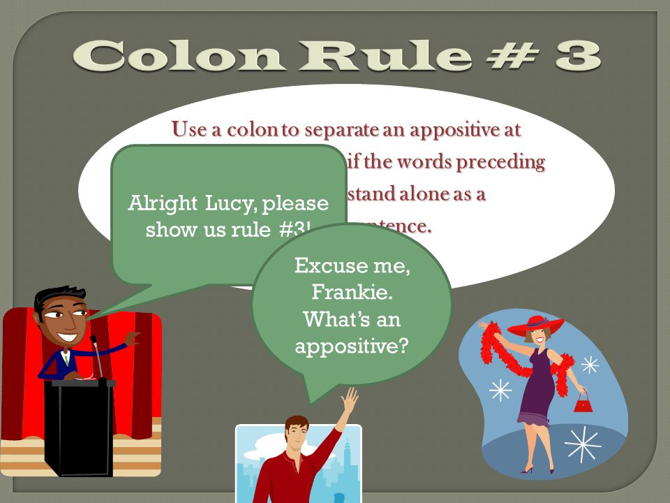 Use a colon to separate an appositive at the end of a sentence if the words preceding the end of a sentence if the words preceding the comma can stand alone as a the comma can stand alone as a complete sentence.