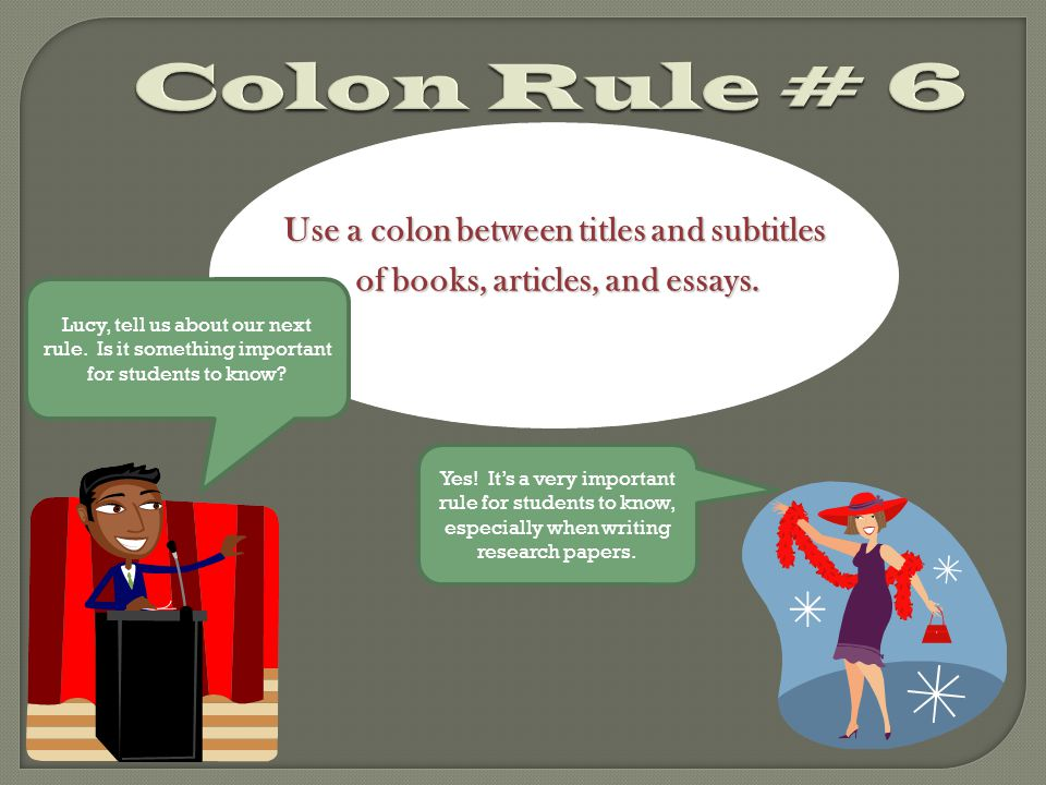 Colon Rule # 6 Use a colon between titles and subtitles of books, articles, and essays.