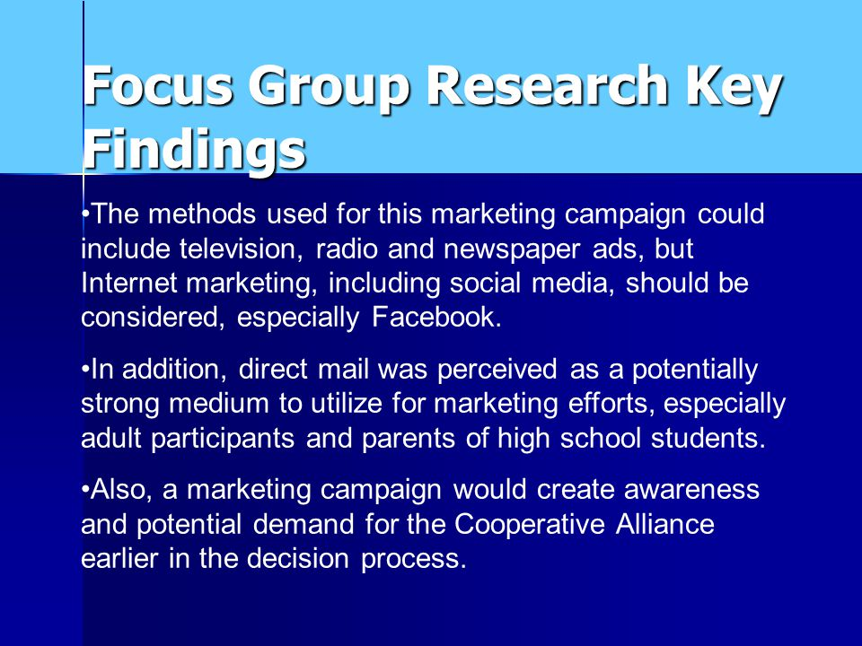 Focus Group Research Key Findings The methods used for this marketing campaign could include television, radio and newspaper ads, but Internet marketing, including social media, should be considered, especially Facebook.