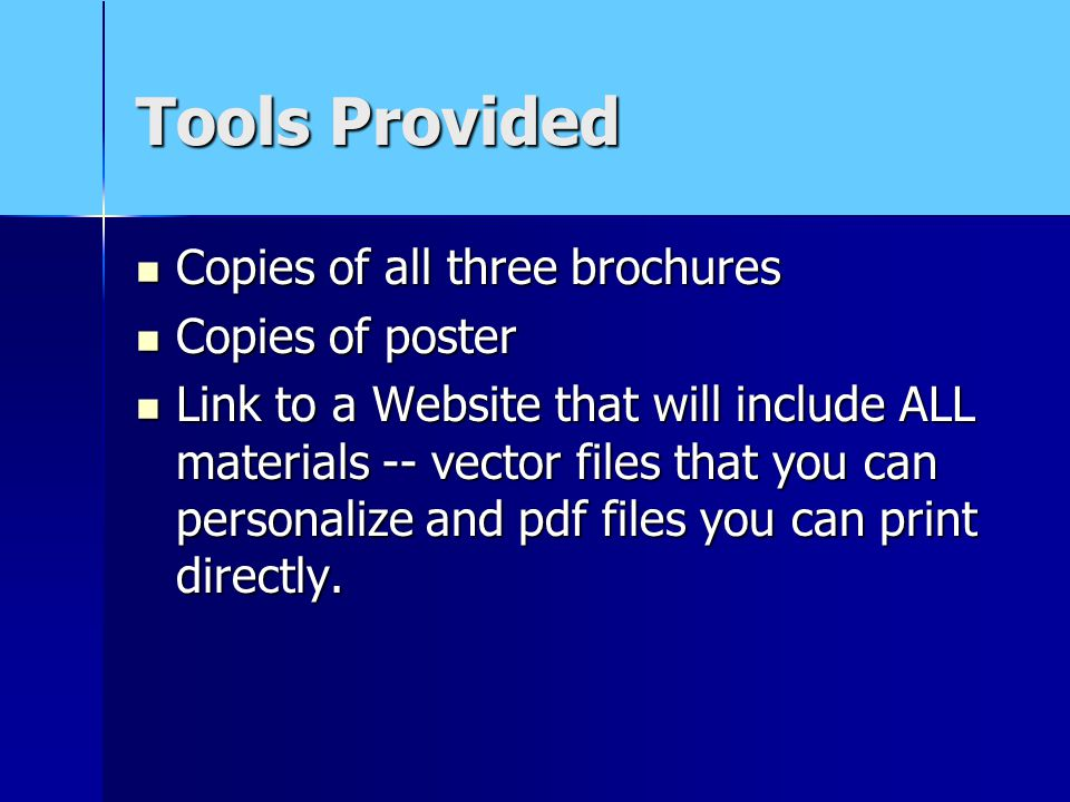 Tools Provided Copies of all three brochures Copies of all three brochures Copies of poster Copies of poster Link to a Website that will include ALL materials -- vector files that you can personalize and pdf files you can print directly.