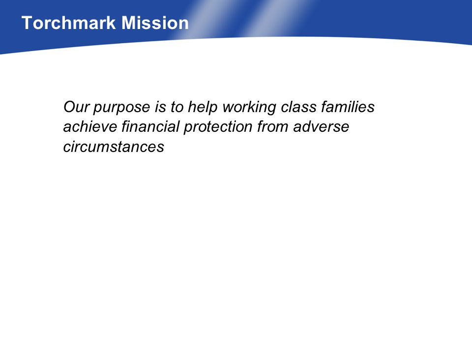 Our purpose is to help working class families achieve financial protection from adverse circumstances Torchmark Mission