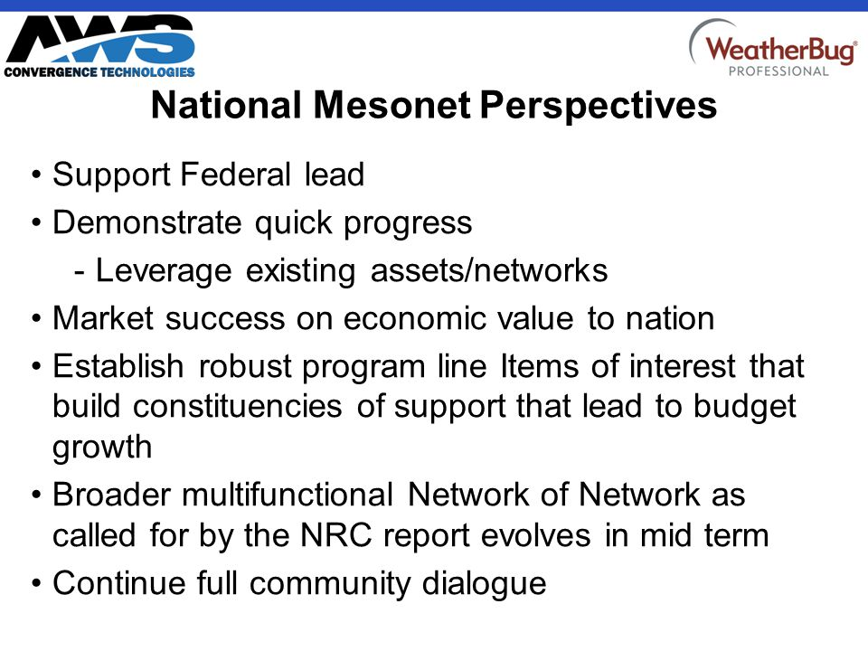 CONFIDENTIAL National Mesonet Perspectives Support Federal lead Demonstrate quick progress -Leverage existing assets/networks Market success on economic value to nation Establish robust program line Items of interest that build constituencies of support that lead to budget growth Broader multifunctional Network of Network as called for by the NRC report evolves in mid term Continue full community dialogue