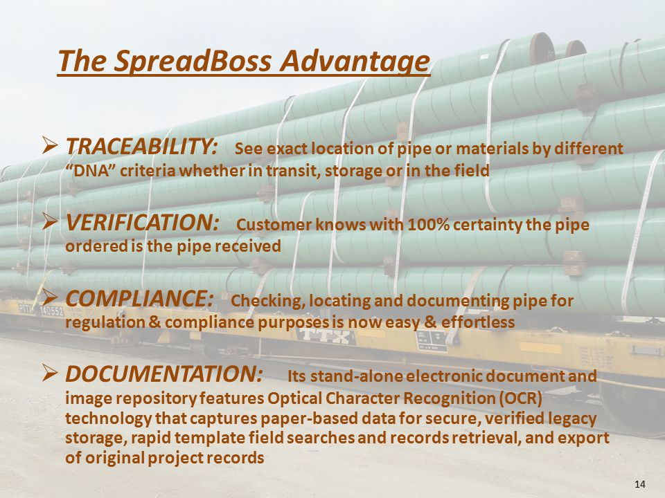 The SpreadBoss Advantage  TRACEABILITY: See exact location of pipe or materials by different DNA criteria whether in transit, storage or in the field  VERIFICATION: Customer knows with 100% certainty the pipe ordered is the pipe received  COMPLIANCE: Checking, locating and documenting pipe for regulation & compliance purposes is now easy & effortless  DOCUMENTATION: Its stand-alone electronic document and image repository features Optical Character Recognition (OCR) technology that captures paper-based data for secure, verified legacy storage, rapid template field searches and records retrieval, and export of original project records 14