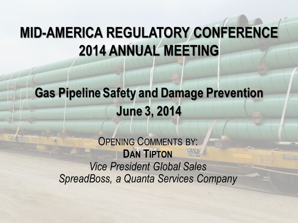MID-AMERICA REGULATORY CONFERENCE 2014 ANNUAL MEETING Gas Pipeline Safety and Damage Prevention June 3, 2014 O PENING C OMMENTS BY : D AN T IPTON Vice President Global Sales SpreadBoss, a Quanta Services Company