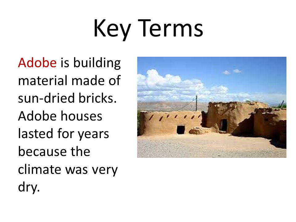 Key Terms Adobe is building material made of sun-dried bricks. Adobe houses lasted for years because the climate was very dry.