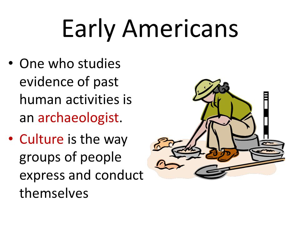 Early Americans One who studies evidence of past human activities is an archaeologist. Culture is the way groups of people express and conduct themsel
