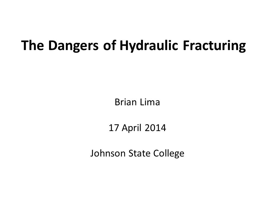 The Dangers of Hydraulic Fracturing Brian Lima 17 April 2014 Johnson State College