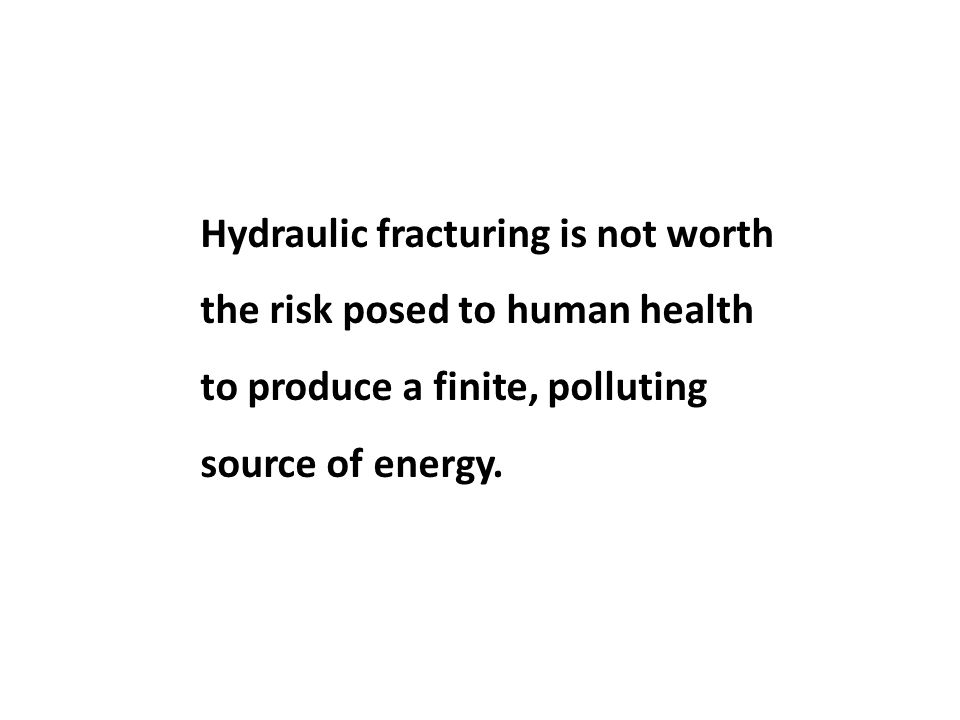 Hydraulic fracturing is not worth the risk posed to human health to produce a finite, polluting source of energy.