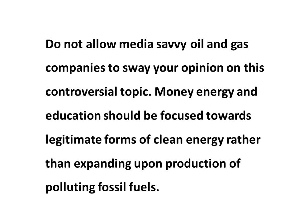Do not allow media savvy oil and gas companies to sway your opinion on this controversial topic.