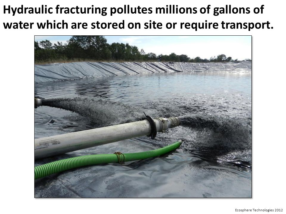 Hydraulic fracturing pollutes millions of gallons of water which are stored on site or require transport.