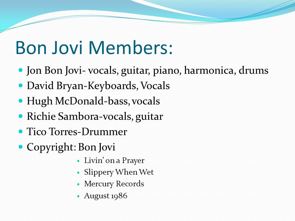 Bon Jovi Members: Jon Bon Jovi- vocals, guitar, piano, harmonica, drums David Bryan-Keyboards, Vocals Hugh McDonald-bass, vocals Richie Sambora-vocals, guitar Tico Torres-Drummer Copyright: Bon Jovi Livin' on a Prayer Slippery When Wet Mercury Records August 1986