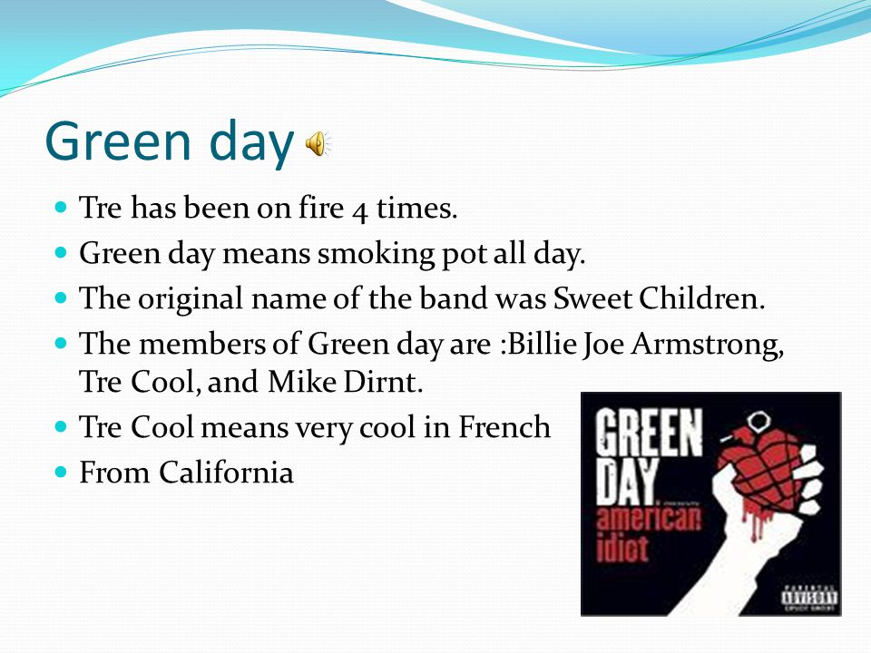 Green day Tre has been on fire 4 times. Green day means smoking pot all day.