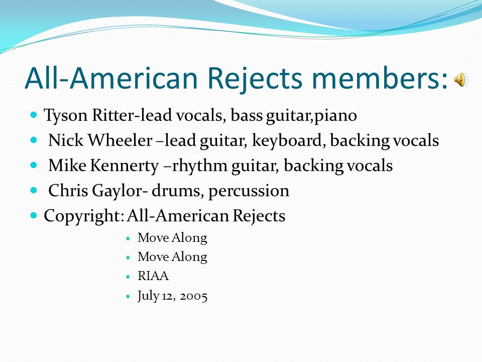 All-American Rejects members: Tyson Ritter-lead vocals, bass guitar,piano Nick Wheeler –lead guitar, keyboard, backing vocals Mike Kennerty –rhythm guitar, backing vocals Chris Gaylor- drums, percussion Copyright: All-American Rejects Move Along RIAA July 12, 2005