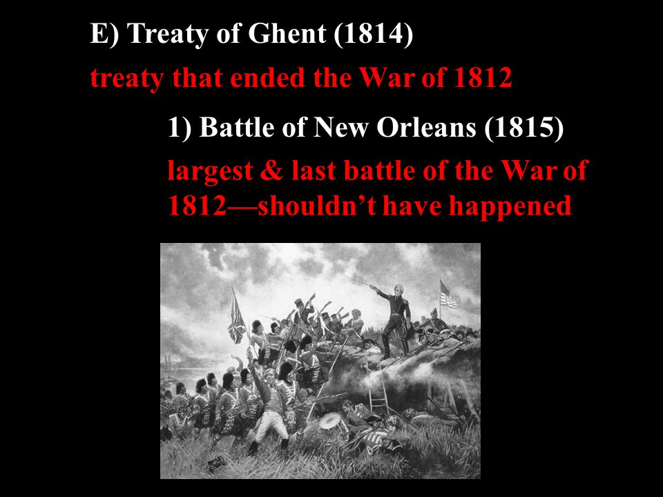 E) Treaty of Ghent (1814) treaty that ended the War of 1812 1) Battle of New Orleans (1815) largest & last battle of the War of 1812—shouldn't have happened