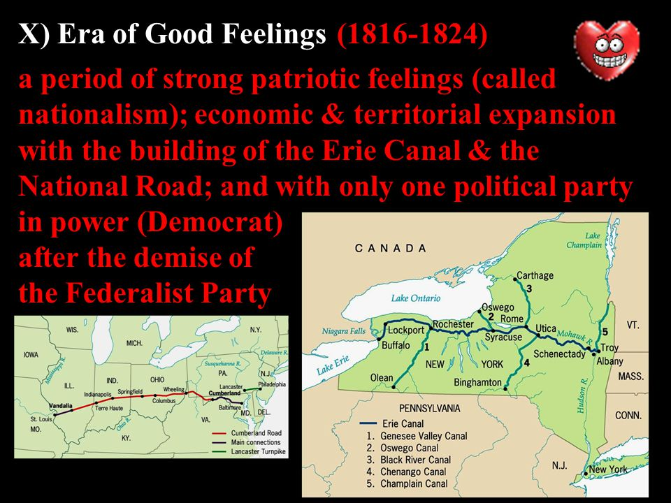 X) Era of Good Feelings(1816-1824) a period of strong patriotic feelings (called nationalism); economic & territorial expansion with the building of the Erie Canal & the National Road; and with only one political party in power (Democrat) after the demise of the Federalist Party
